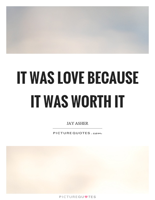 It was love because it was worth it Picture Quote #1