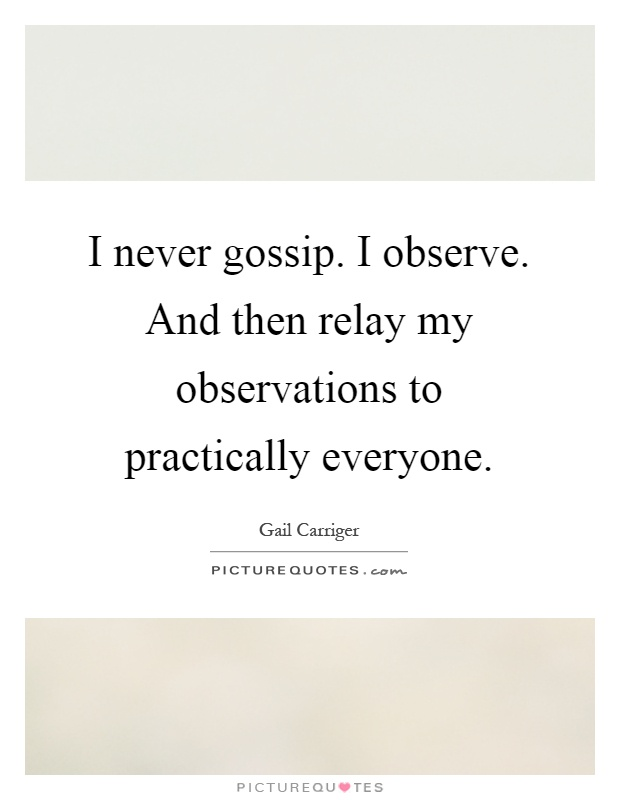 I never gossip. I observe. And then relay my observations to practically everyone Picture Quote #1