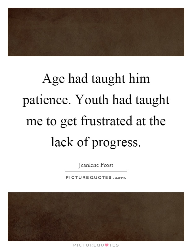 Age had taught him patience. Youth had taught me to get frustrated at the lack of progress Picture Quote #1