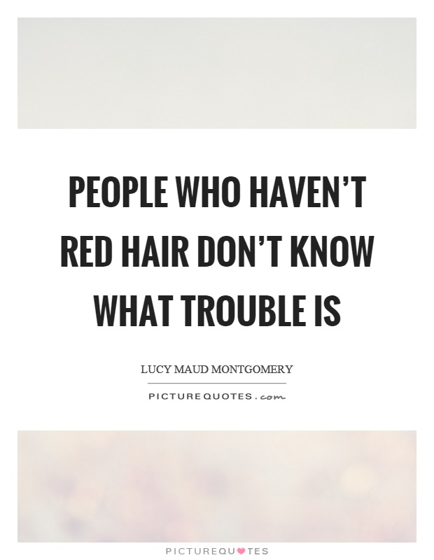 People who haven't red hair don't know what trouble is Picture Quote #1