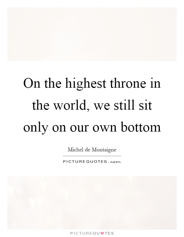 On the highest throne in the world, we still sit only on our own bottom Picture Quote #1