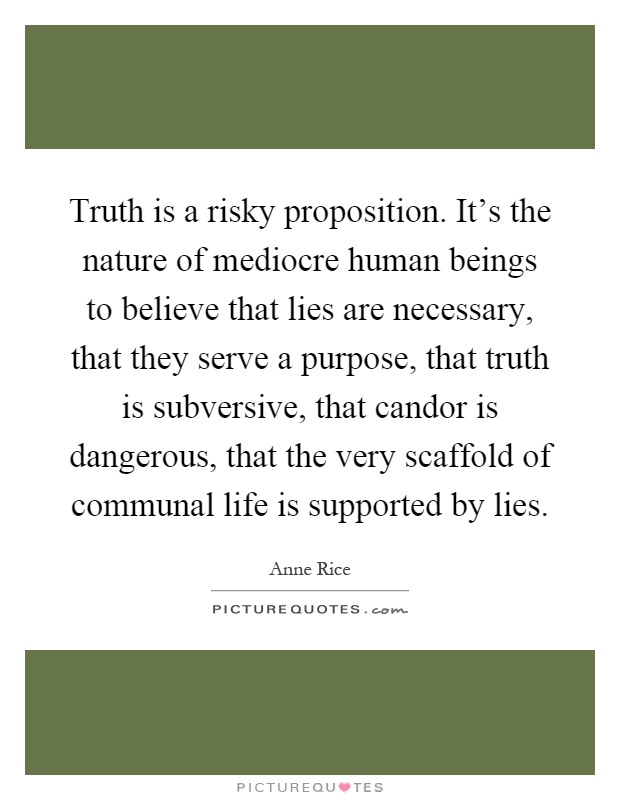 Truth is a risky proposition. It's the nature of mediocre human beings to believe that lies are necessary, that they serve a purpose, that truth is subversive, that candor is dangerous, that the very scaffold of communal life is supported by lies Picture Quote #1