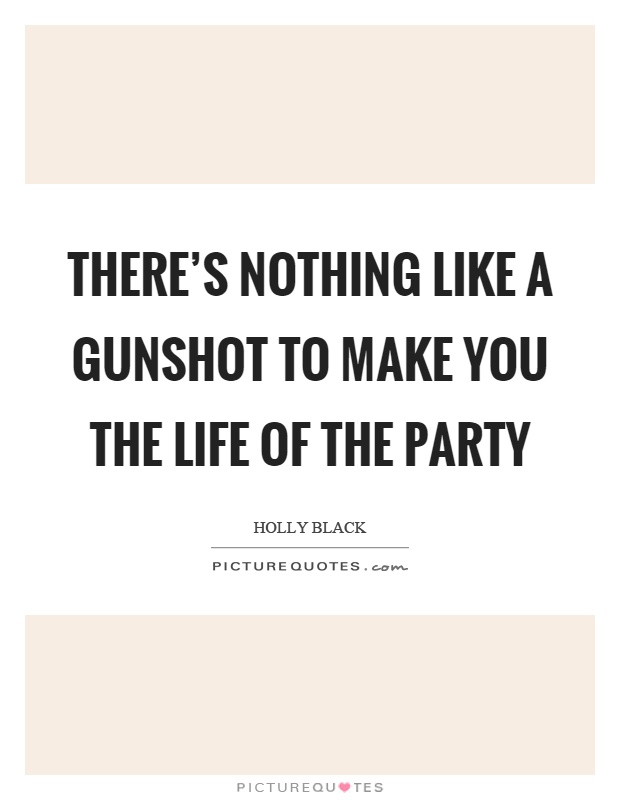 There's nothing like a gunshot to make you the life of the party Picture Quote #1