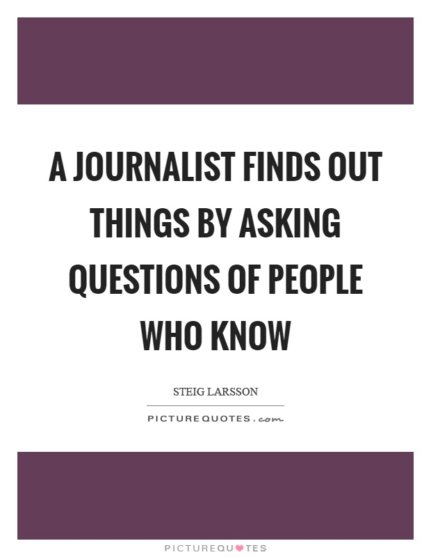 A journalist finds out things by asking questions of people who know Picture Quote #1
