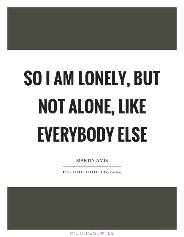 So I am lonely, but not alone, like everybody else Picture Quote #1