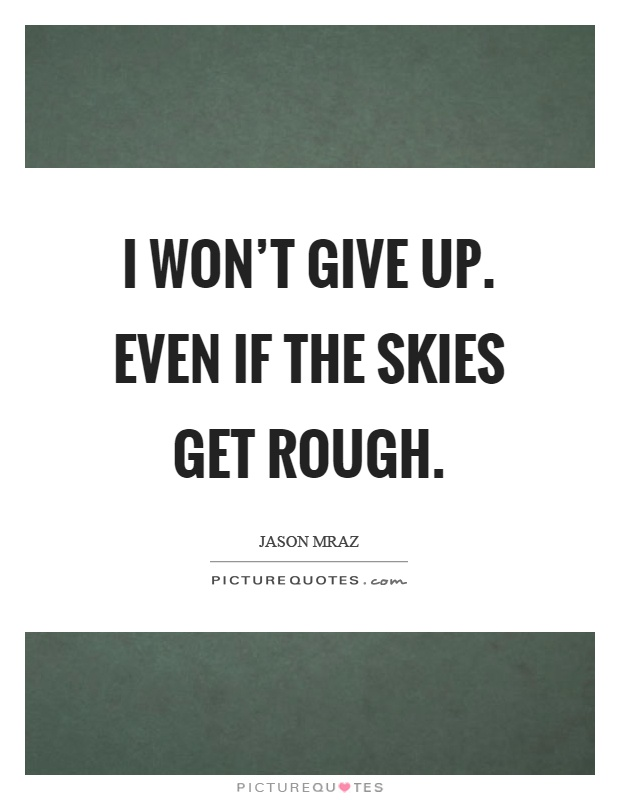 I won't give up. Even if the skies get rough | Picture Quotes