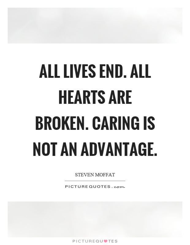 All lives end. All hearts are broken. Caring is not an advantage Picture Quote #1