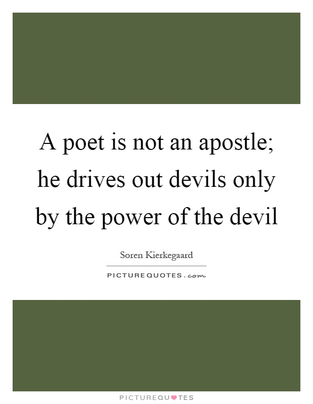 A poet is not an apostle; he drives out devils only by the power of the devil Picture Quote #1