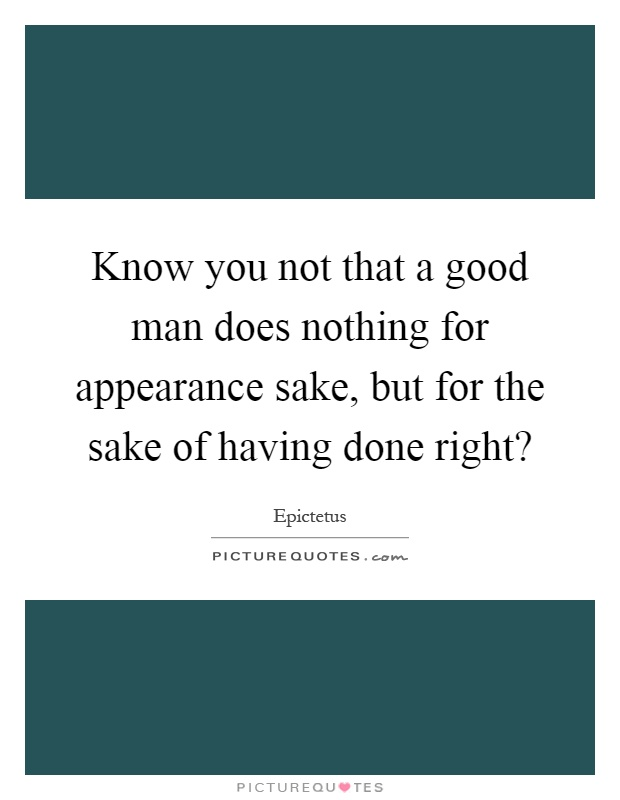 Know you not that a good man does nothing for appearance sake, but for the sake of having done right? Picture Quote #1