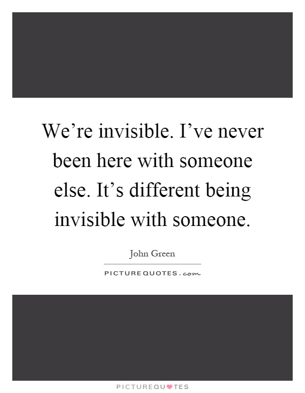 We're invisible. I've never been here with someone else. It's different being invisible with someone Picture Quote #1