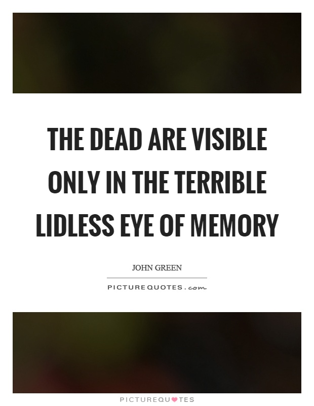 The dead are visible only in the terrible lidless eye of memory Picture Quote #1