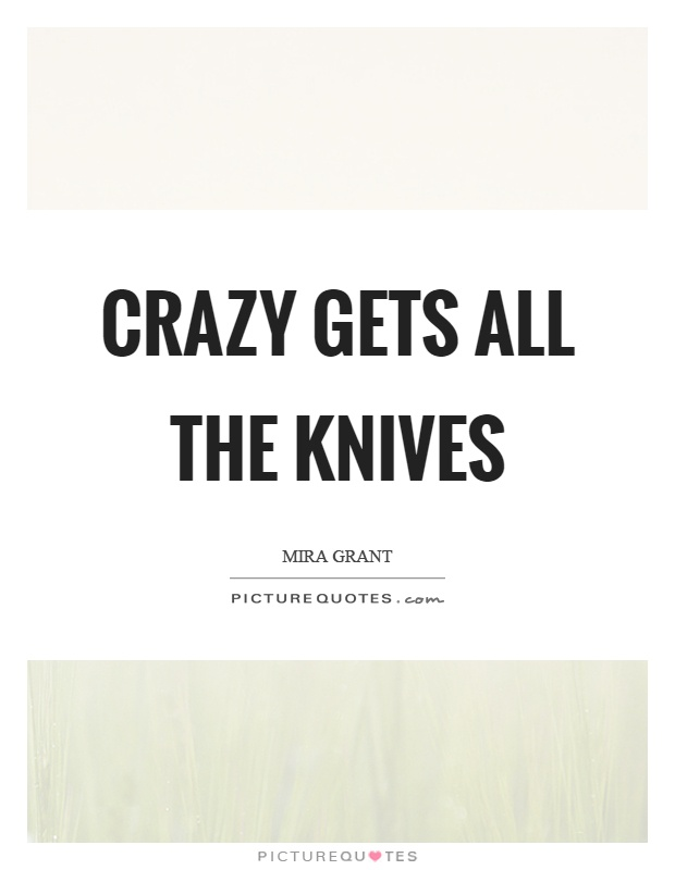 Crazy gets all the knives Picture Quote #1