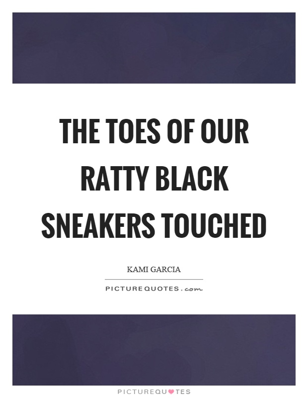 The toes of our ratty black sneakers touched Picture Quote #1