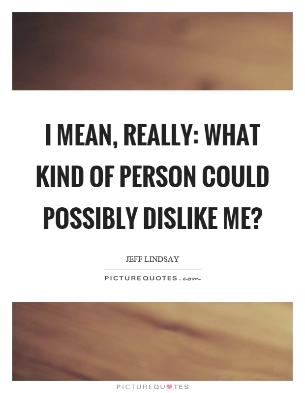 I mean, really: what kind of person could possibly dislike me? Picture Quote #1