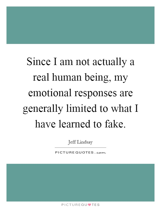 Since I am not actually a real human being, my emotional responses are generally limited to what I have learned to fake Picture Quote #1