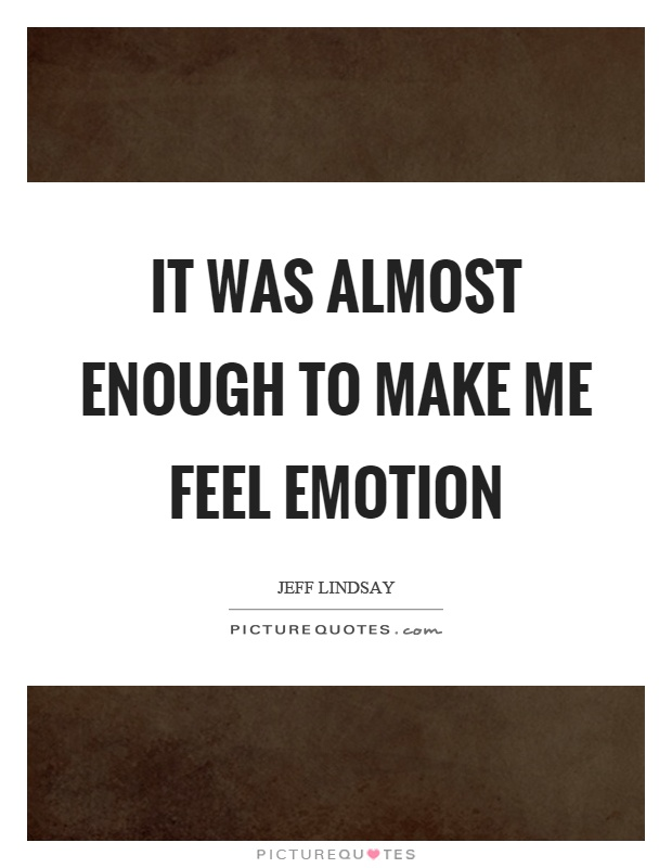 It was almost enough to make me feel emotion Picture Quote #1