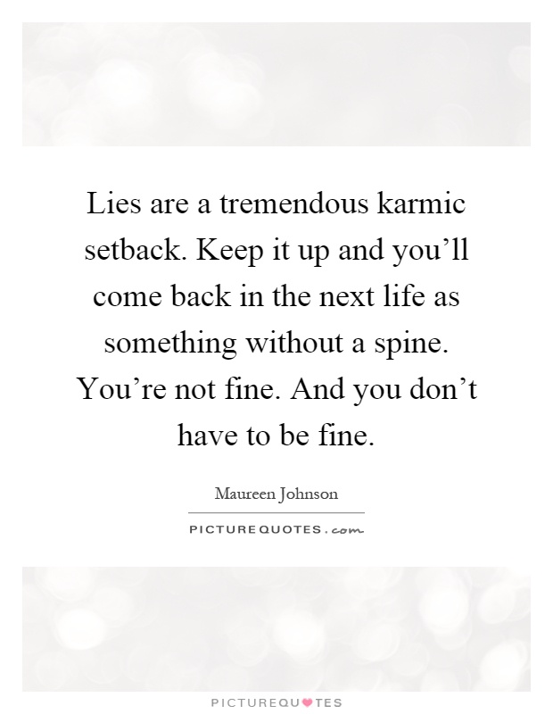 Lies are a tremendous karmic setback. Keep it up and you'll come back in the next life as something without a spine. You're not fine. And you don't have to be fine Picture Quote #1