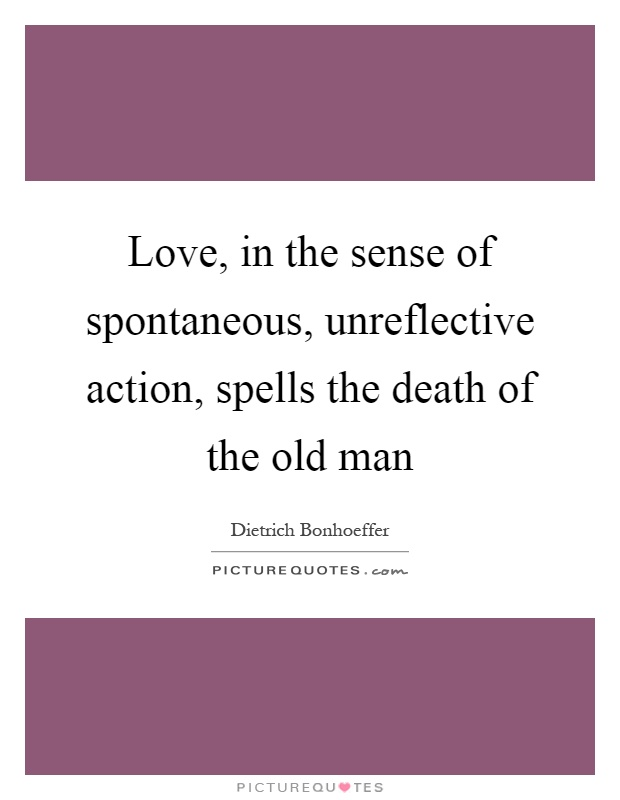 Love, in the sense of spontaneous, unreflective action, spells the death of the old man Picture Quote #1
