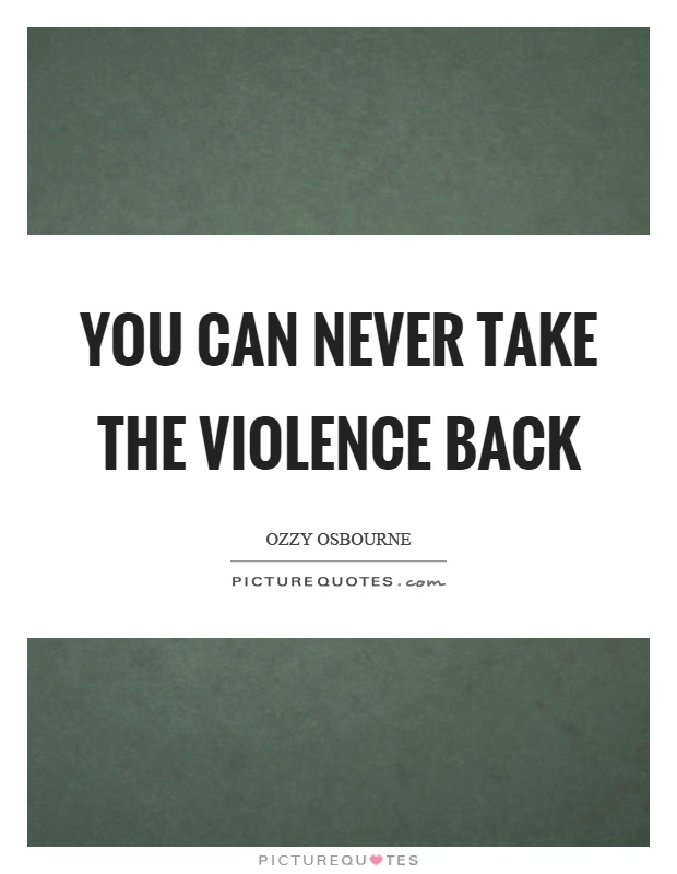 You can never take the violence back Picture Quote #1