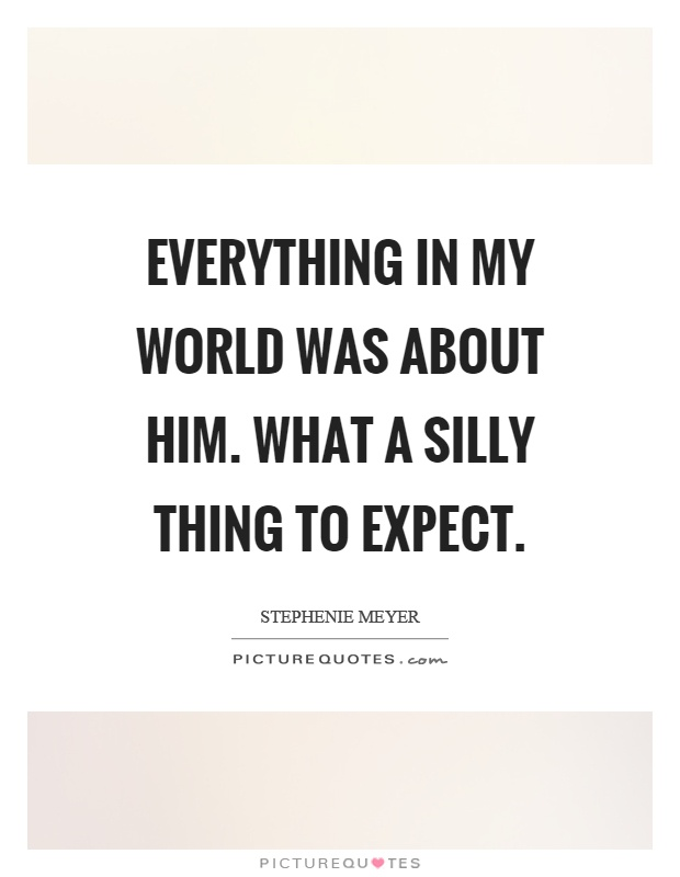 Everything in my world was about him. What a silly thing to expect Picture Quote #1