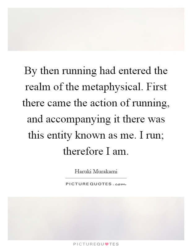 By then running had entered the realm of the metaphysical. First there came the action of running, and accompanying it there was this entity known as me. I run; therefore I am Picture Quote #1