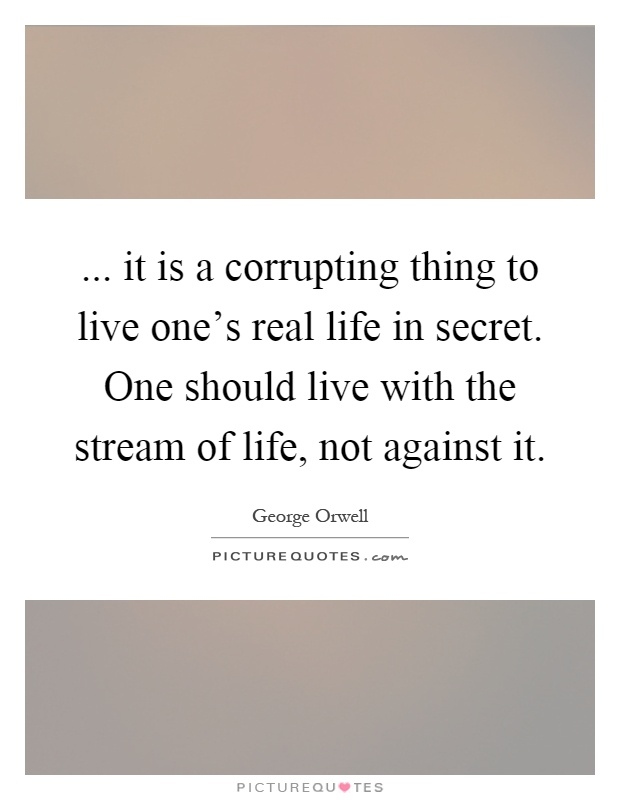 ... it is a corrupting thing to live one's real life in secret. One should live with the stream of life, not against it Picture Quote #1
