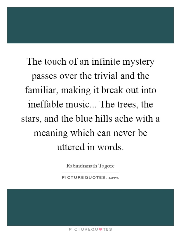 The touch of an infinite mystery passes over the trivial and the familiar, making it break out into ineffable music... The trees, the stars, and the blue hills ache with a meaning which can never be uttered in words Picture Quote #1