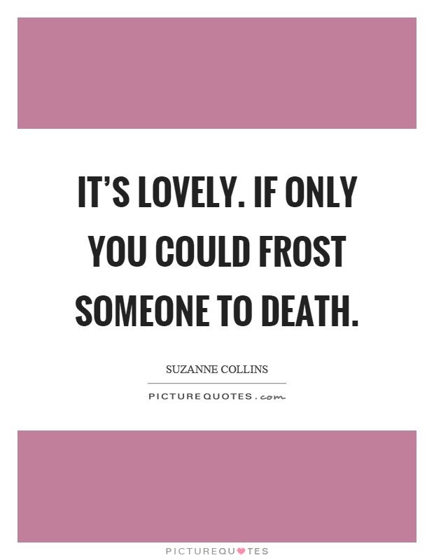 It's lovely. If only you could frost someone to death Picture Quote #1