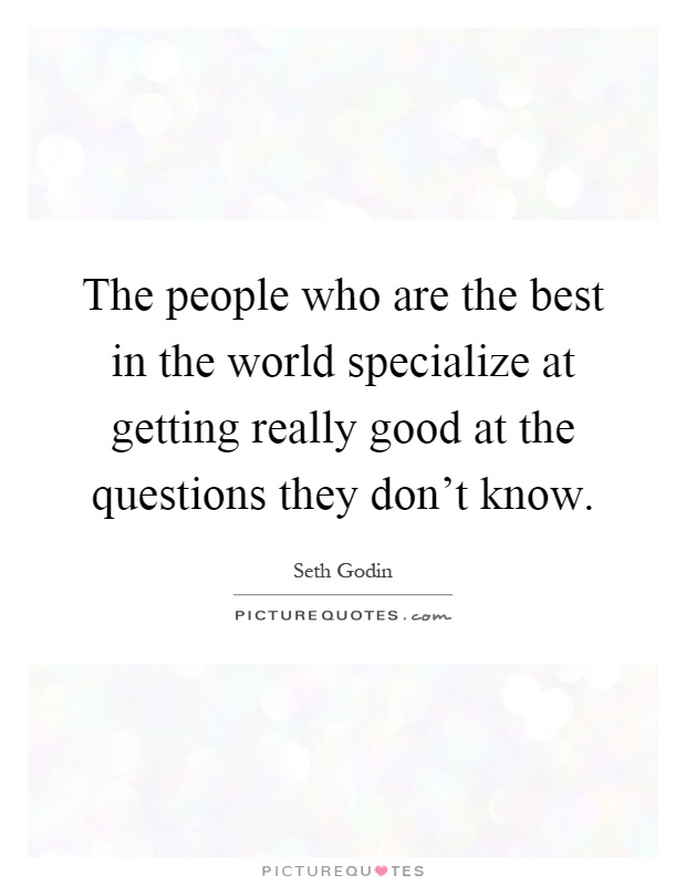 The people who are the best in the world specialize at getting really good at the questions they don't know Picture Quote #1