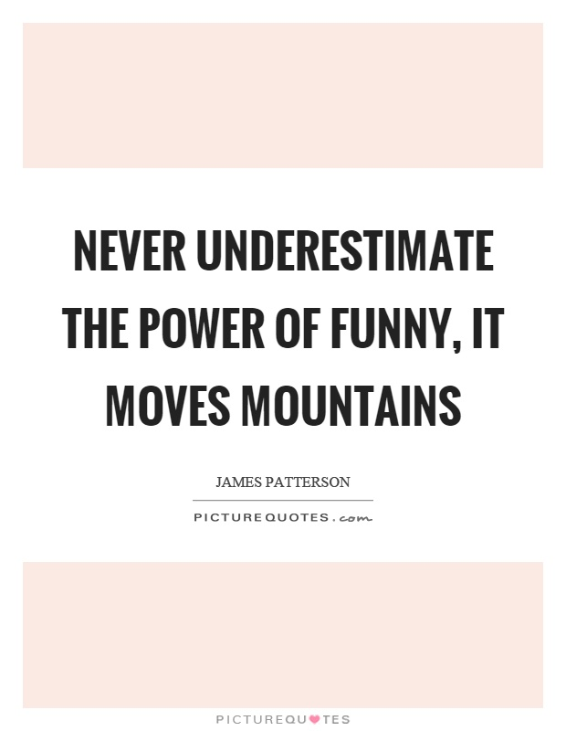 Never underestimate the power of funny, it moves mountains Picture Quote #1