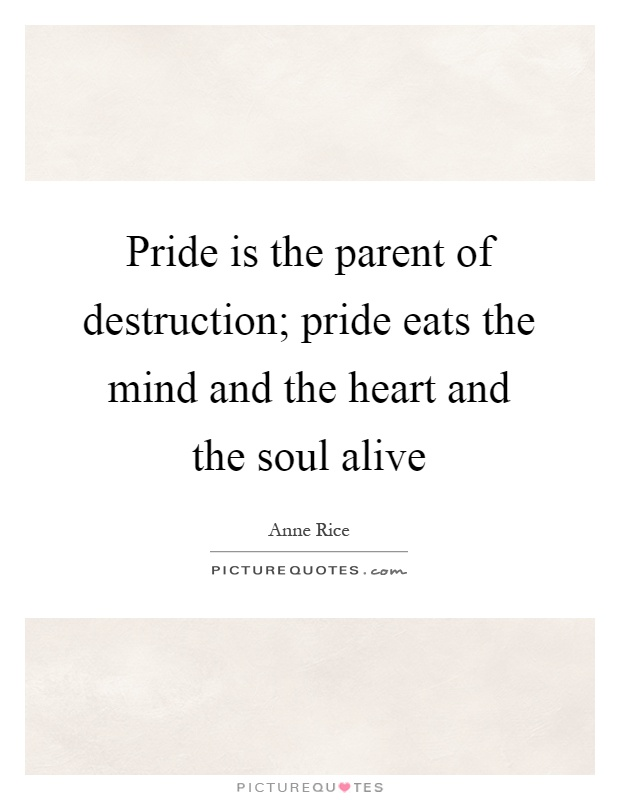 Pride is the parent of destruction; pride eats the mind and the heart and the soul alive Picture Quote #1