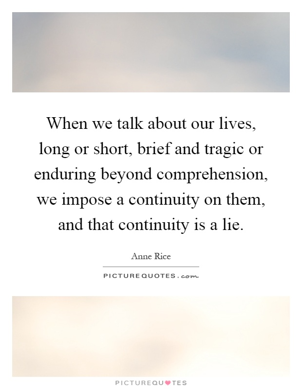 When we talk about our lives, long or short, brief and tragic or enduring beyond comprehension, we impose a continuity on them, and that continuity is a lie Picture Quote #1