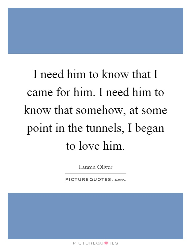 I need him to know that I came for him. I need him to know that somehow, at some point in the tunnels, I began to love him Picture Quote #1