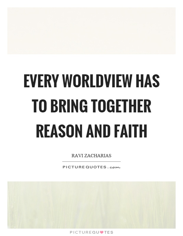 Every worldview has to bring together reason and faith Picture Quote #1