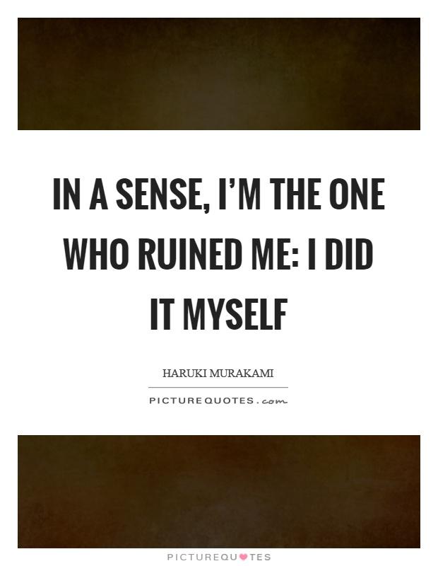 In a sense, I'm the one who ruined me: I did it myself Picture Quote #1