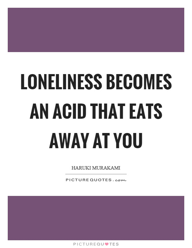 Loneliness becomes an acid that eats away at you Picture Quote #1
