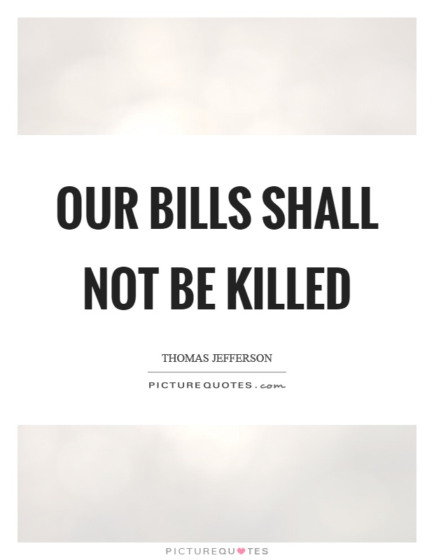 Our bills shall not be killed Picture Quote #1