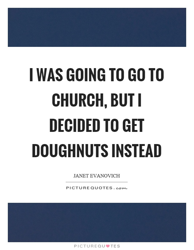 I was going to go to church, but I decided to get doughnuts instead Picture Quote #1