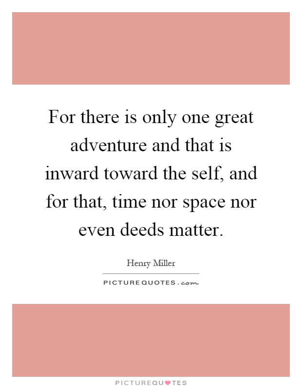 For there is only one great adventure and that is inward toward the self, and for that, time nor space nor even deeds matter Picture Quote #1