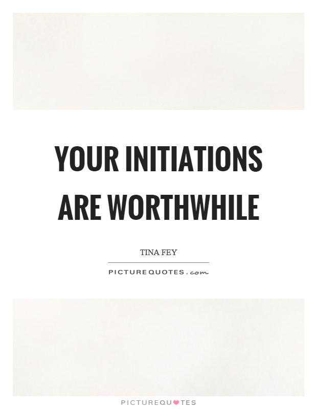 Your initiations are worthwhile Picture Quote #1