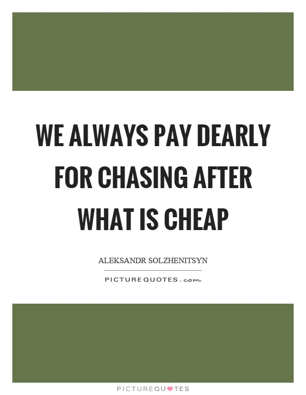 We always pay dearly for chasing after what is cheap Picture Quote #1