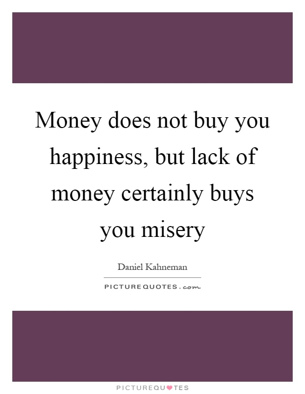 Money does not buy you happiness, but lack of money certainly buys you misery Picture Quote #1