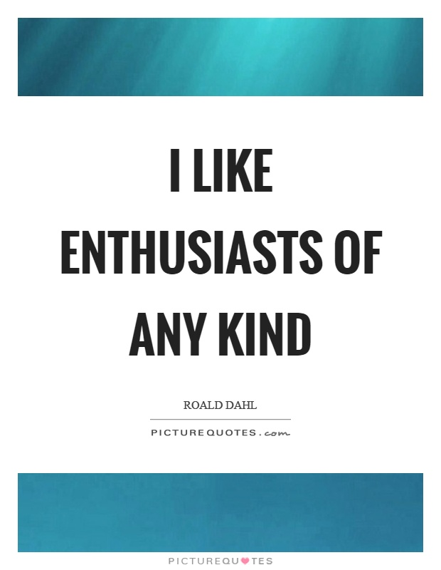 I like enthusiasts of any kind Picture Quote #1