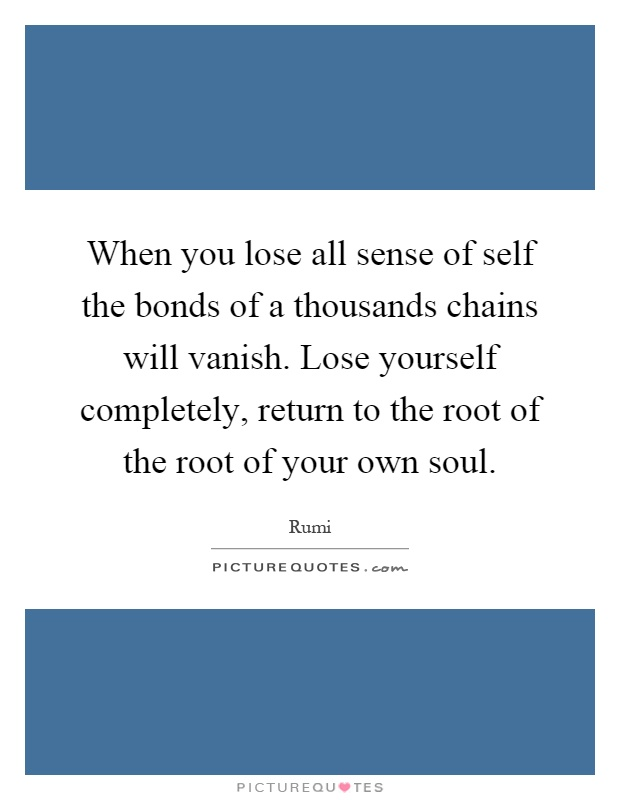 When you lose all sense of self the bonds of a thousands chains will vanish. Lose yourself completely, return to the root of the root of your own soul Picture Quote #1