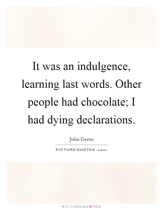 It was an indulgence, learning last words. Other people had chocolate; I had dying declarations Picture Quote #1