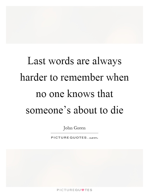 Last words are always harder to remember when no one knows that someone's about to die Picture Quote #1