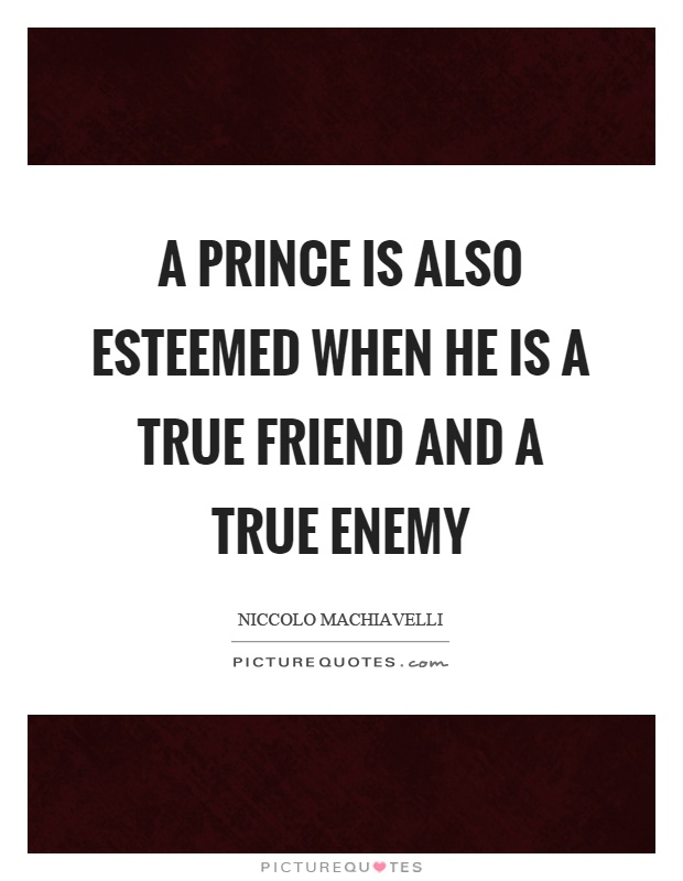 A prince is also esteemed when he is a true friend and a true enemy Picture Quote #1