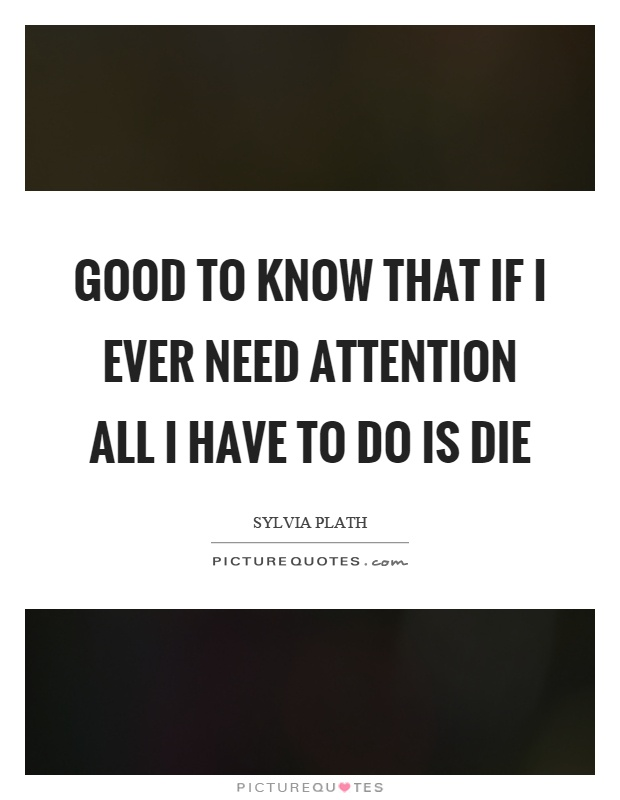 Good to know that if I ever need attention all I have to do is die Picture Quote #1