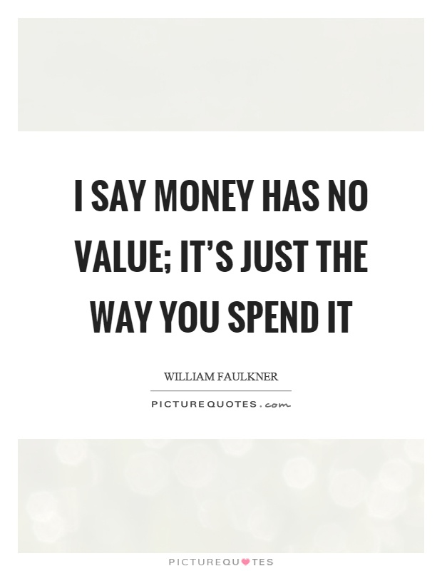 I say money has no value; it's just the way you spend it Picture Quote #1