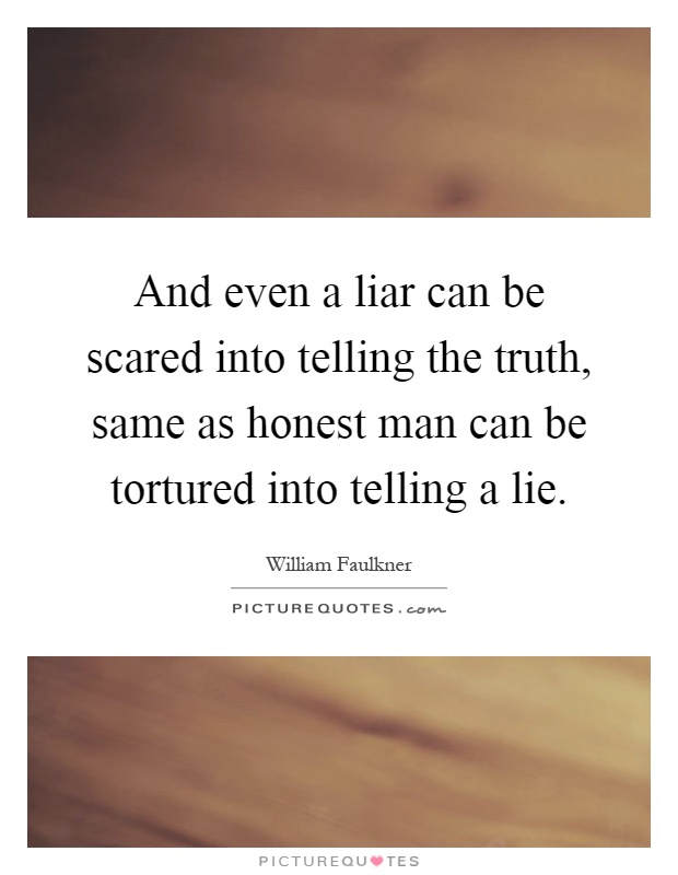 And even a liar can be scared into telling the truth, same as honest man can be tortured into telling a lie Picture Quote #1